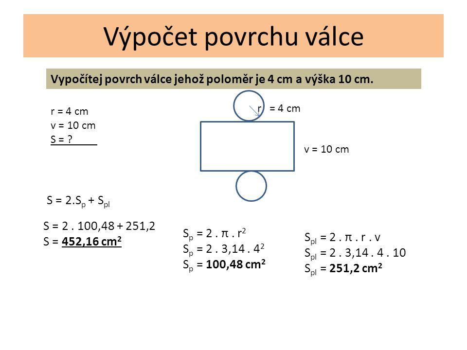 Výpočet povrchu válce Vypočítej povrch válce jehož poloměr je 4 cm a výška 10 cm.