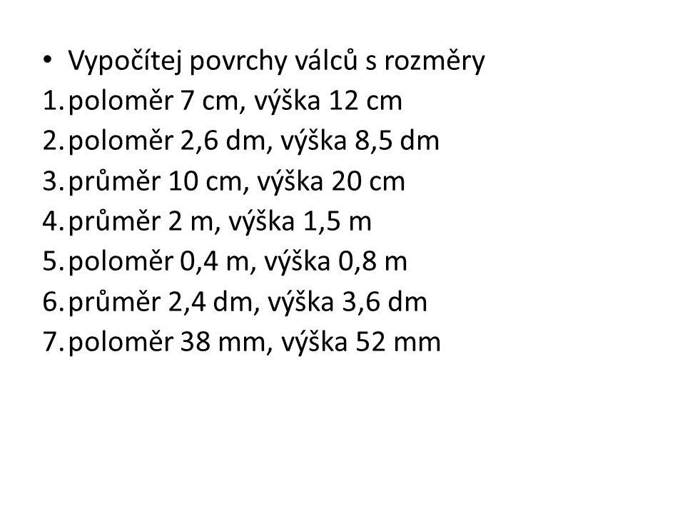 Vypočítej povrchy válců s rozměry 1.poloměr 7 cm, výška 12 cm 2.poloměr 2,6 dm, výška 8,5 dm 3.průměr 10 cm, výška 20 cm 4.průměr 2 m, výška 1,5 m 5.poloměr 0,4 m, výška 0,8 m 6.průměr 2,4 dm, výška 3,6 dm 7.poloměr 38 mm, výška 52 mm