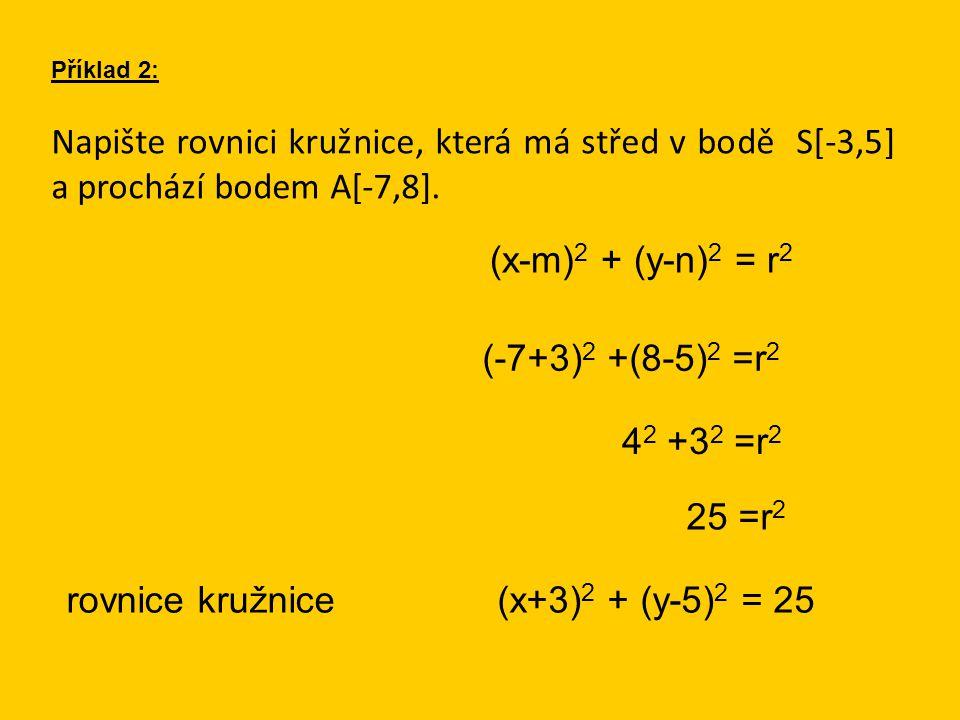 Napište rovnici kružnice, která má střed v bodě S[-3,5] a prochází bodem A[-7,8]. Příklad 2: (x-m) 2 + (y-n) 2 = r 2 (-7+3) 2 +(8-5) 2 =r 2 rovnice kr