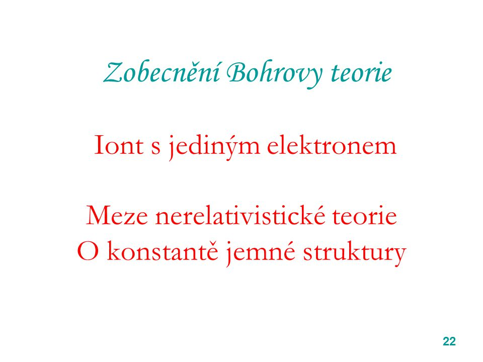 22 Zobecnění Bohrovy teorie Iont s jediným elektronem Meze nerelativistické teorie O konstantě jemné struktury