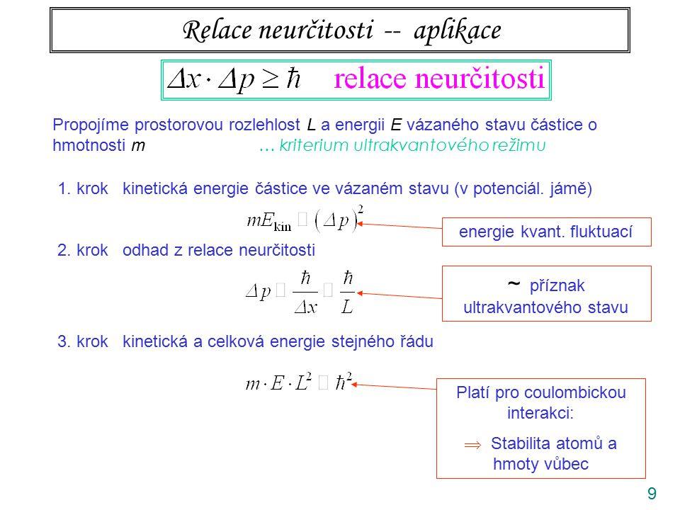 9 Relace neurčitosti -- aplikace Propojíme prostorovou rozlehlost L a energii E vázaného stavu částice o hmotnosti m … kriterium ultrakvantového režim