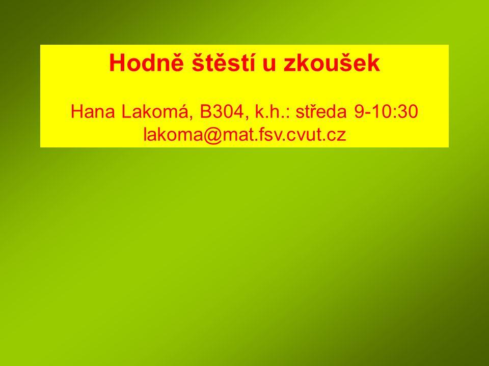 Hodně štěstí u zkoušek Hana Lakomá, B304, k.h.: středa 9-10:30 lakoma@mat.fsv.cvut.cz