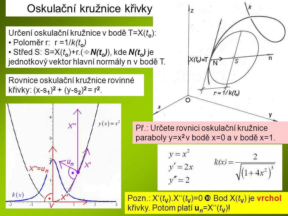 Určení oskulační kružnice v bodě T=X(t o ): Poloměr r: r =1/k(t o ) Střed S: S=X(t o )+r.(  N(t o )), kde N(t o ) je jednotkový vektor hlavní normály