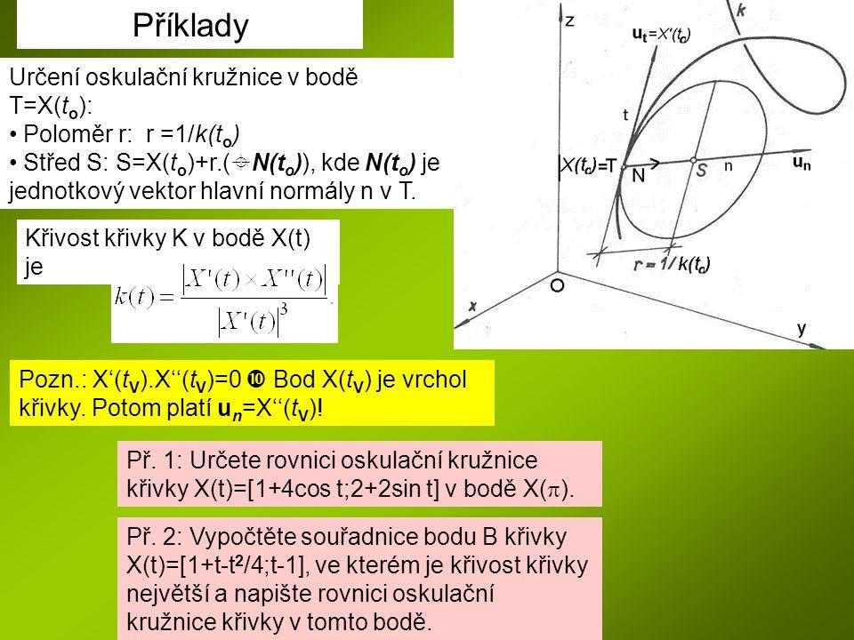 Příklady Určení oskulační kružnice v bodě T=X(t o ): Poloměr r: r =1/k(t o ) Střed S: S=X(t o )+r.(  N(t o )), kde N(t o ) je jednotkový vektor hlavní normály n v T.