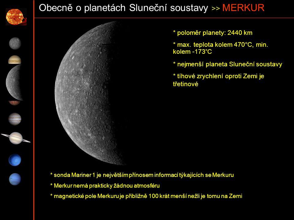 Obecně o planetách Sluneční soustavy >> MERKUR * poloměr planety: 2440 km * max. teplota kolem 470°C, min. kolem -173°C * nejmenší planeta Sluneční so