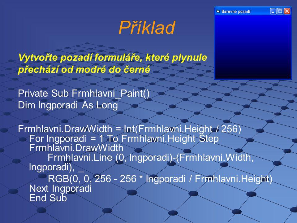 Příklad Vytvořte pozadí formuláře, které plynule přechází od modré do černé Private Sub Frmhlavni_Paint() Dim lngporadi As Long Frmhlavni.DrawWidth =