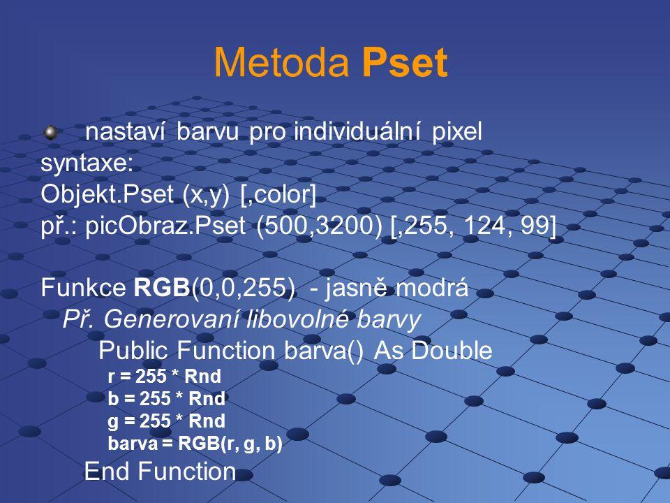 Metoda Pset nastaví barvu pro individuální pixel syntaxe: Objekt.Pset (x,y) [,color] př.: picObraz.Pset (500,3200) [,255, 124, 99] Funkce RGB(0,0,255)