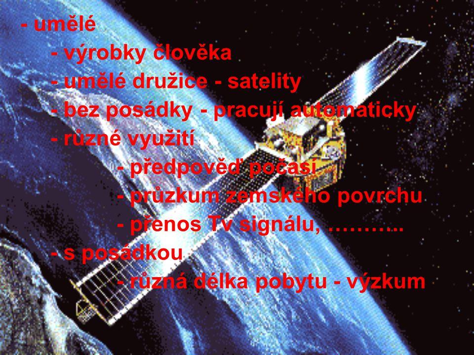 - umělé - výrobky člověka - umělé družice - satelity - bez posádky - pracují automaticky - různé využití - předpověď počasí - průzkum zemského povrchu