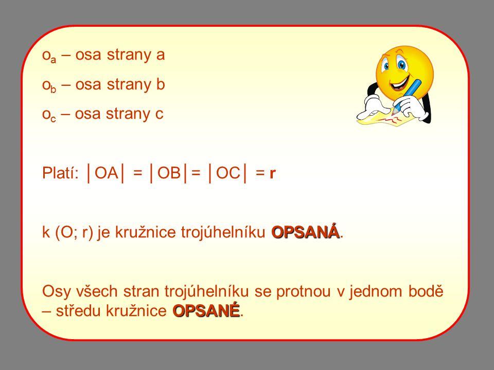 o a – osa strany a o b – osa strany b o c – osa strany c Platí: │OA│ = │OB│= │OC│ = r k (O; r) je kružnice trojúhelníku O OO OPSANÁ. Osy všech stran t
