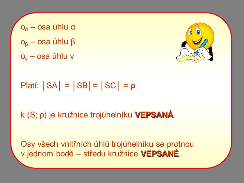 o α – osa úhlu α o β – osa úhlu β o γ – osa úhlu γ Platí: │SA│ = │SB│= │SC│ = ρ k (S; ρ) je kružnice trojúhelníku V VV VEPSANÁ. Osy všech vnitřních úh