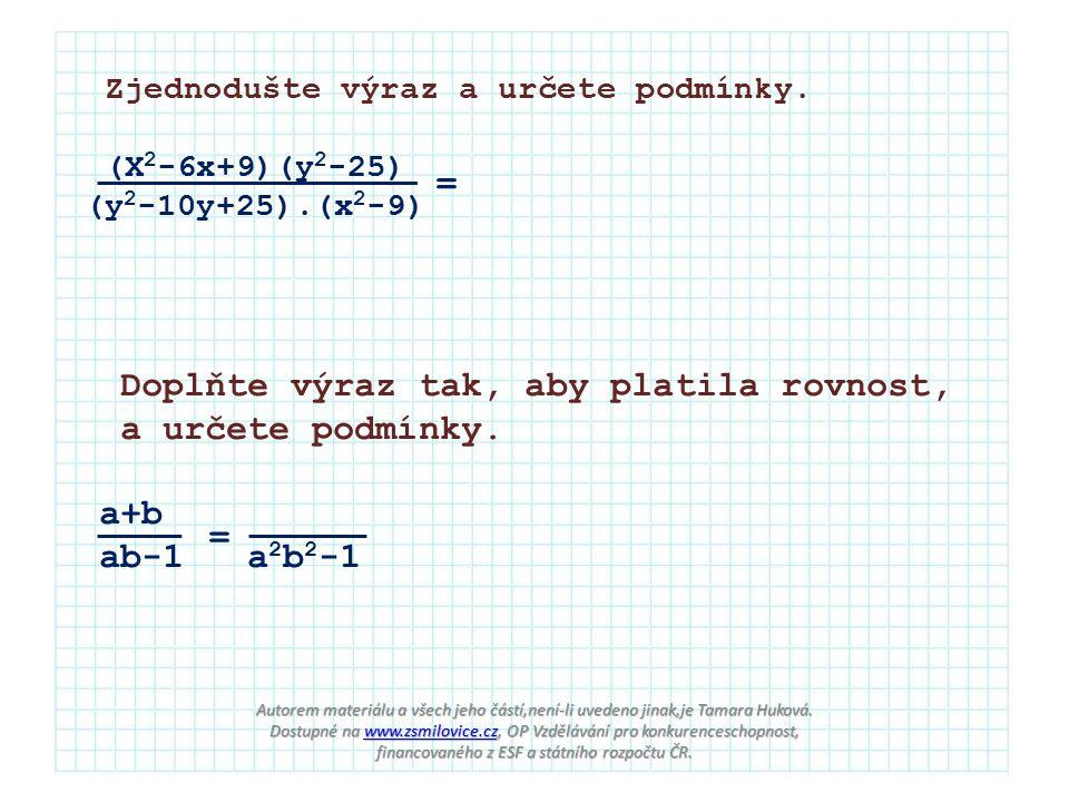 Zjednodušte výraz a určete podmínky. (X 2 -6x+9)(y 2 -25) (y 2 -10y+25).(x 2 -9) = Doplňte výraz tak, aby platila rovnost, a určete podmínky. a+b ab-1
