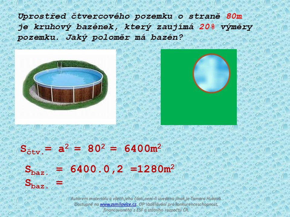 Uprostřed čtvercového pozemku o straně 80m je kruhový bazének, který zaujímá 20% výměry pozemku. Jaký poloměr má bazén? S čtv. = a 2 = 80 2 = 6400m 2