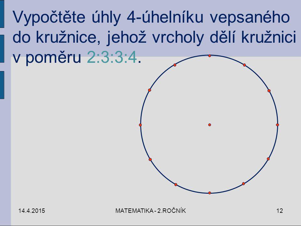 14.4.2015MATEMATIKA - 2.ROČNÍK12 Vypočtěte úhly 4-úhelníku vepsaného do kružnice, jehož vrcholy dělí kružnici v poměru 2:3:3:4.