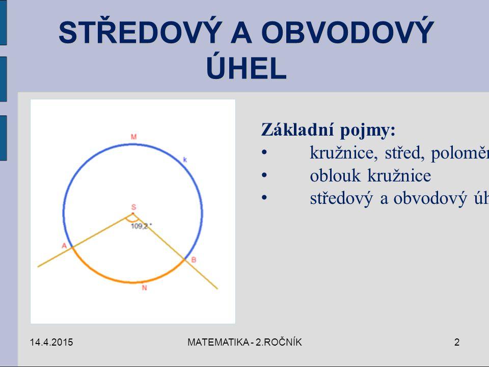14.4.2015MATEMATIKA - 2.ROČNÍK2 STŘEDOVÝ A OBVODOVÝ ÚHEL Základní pojmy: kružnice, střed, poloměr oblouk kružnice středový a obvodový úhel