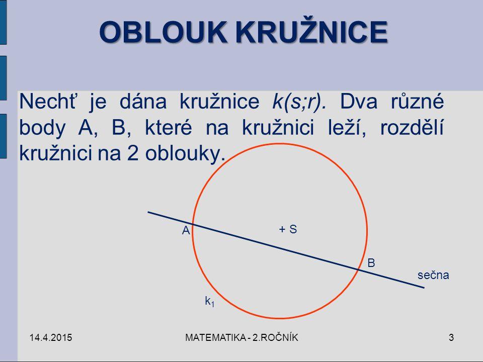14.4.2015MATEMATIKA - 2.ROČNÍK4 Úhel, jehož vrcholem je střed S kružnice k a jehož ramena procházejí body A, B oblouku kružnice k, se nazývá STŘEDOVÝ ÚHEL příslušný k tomu oblouku kružnice, který v tomto úhlu leží.