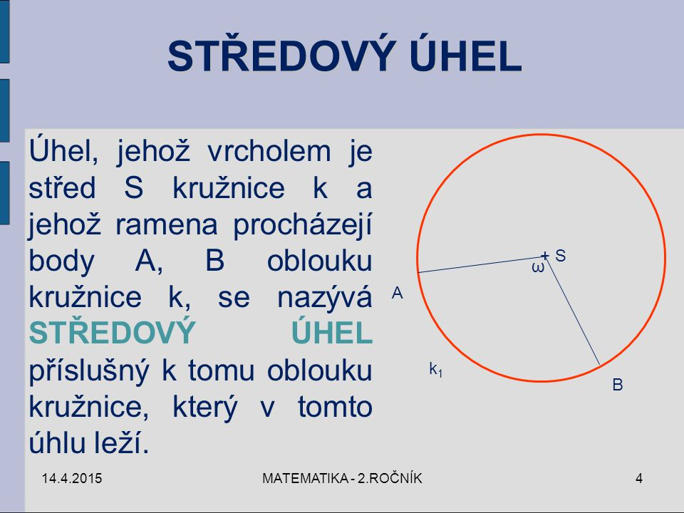 14.4.2015MATEMATIKA - 2.ROČNÍK4 Úhel, jehož vrcholem je střed S kružnice k a jehož ramena procházejí body A, B oblouku kružnice k, se nazývá STŘEDOVÝ