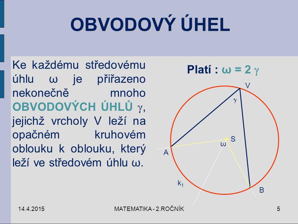 14.4.2015MATEMATIKA - 2.ROČNÍK5 Ke každému středovému úhlu ω je přiřazeno nekonečně mnoho OBVODOVÝCH ÚHLŮ , jejichž vrcholy V leží na opačném kruhové