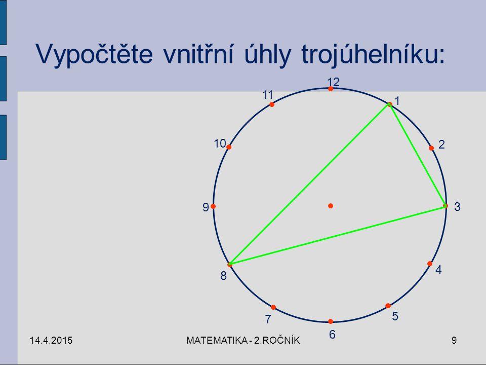 14.4.2015MATEMATIKA - 2.ROČNÍK9 12 1 2 3 4 5 6 7 8 9 10 11 Vypočtěte vnitřní úhly trojúhelníku: