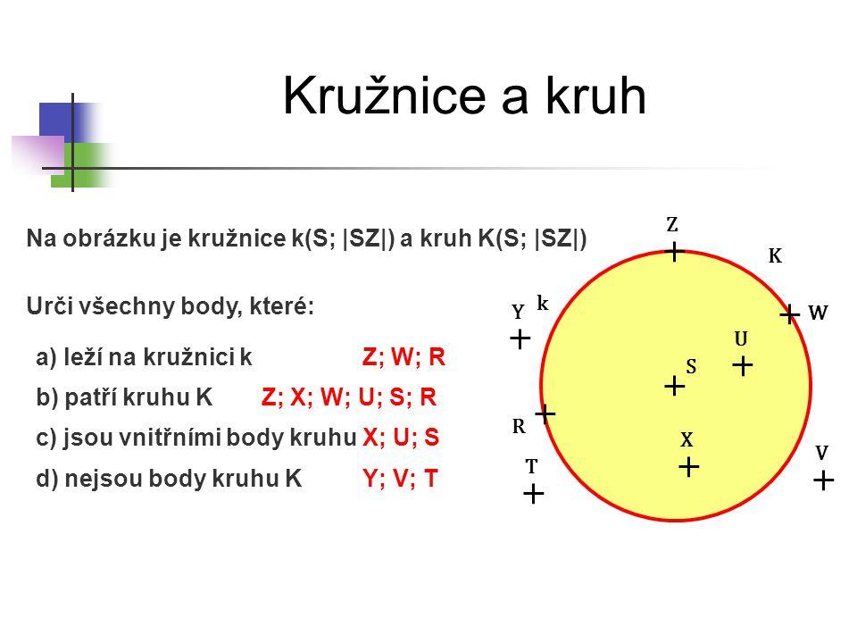 Kružnice a kruh k S R W Z b) patří kruhu K K Urči všechny body, které: a) leží na kružnici k Na obrázku je kružnice k(S; |SZ|) a kruh K(S; |SZ|) c) js