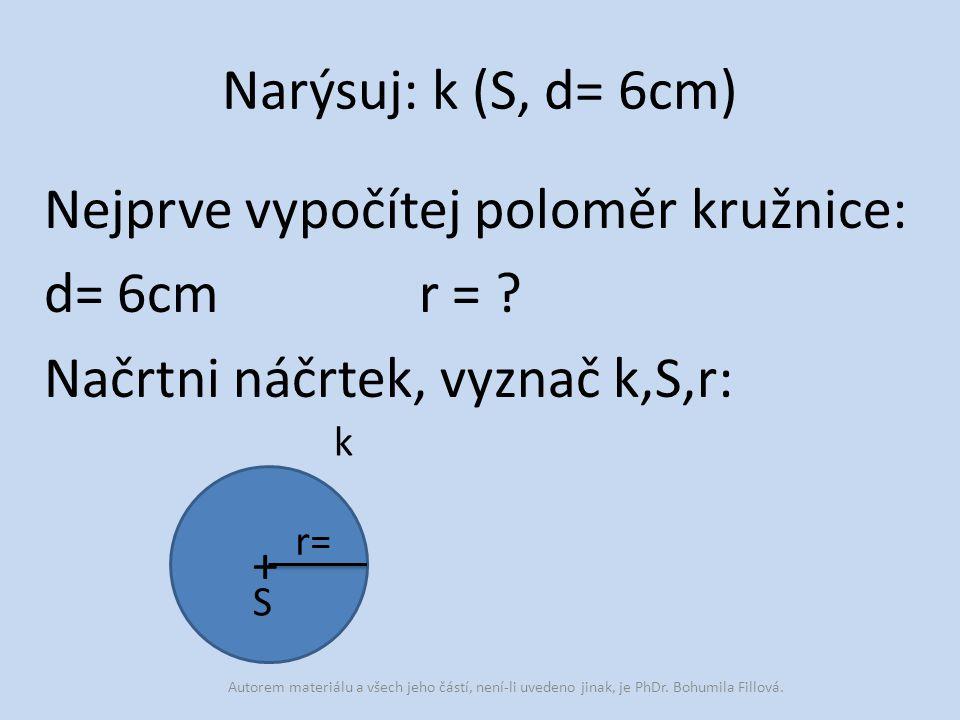 Narýsuj: k (S, d= 6cm) Nejprve vypočítej poloměr kružnice: d= 6cm r = ? Načrtni náčrtek, vyznač k,S,r: S + k r= Autorem materiálu a všech jeho částí,