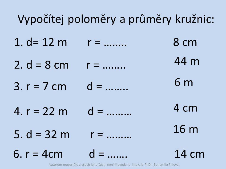 Vypočítej poloměry a průměry kružnic: 1. d= 12 m r = …….. 6 m 2. d = 8 cm r = …….. 3. r = 7 cm d = …….. 4. r = 22 m d = ……… 5. d = 32 m r = ………. 8 cm