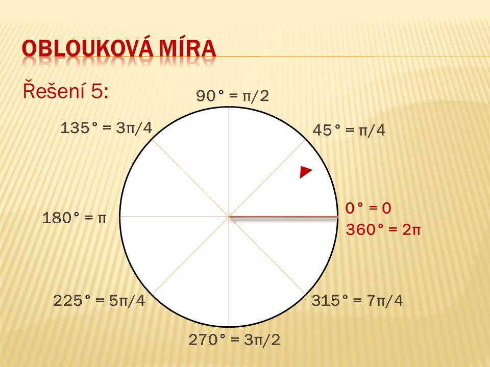 Řešení 5: 360° = 2π 0° = 0 90° = π/2 180° = π 270° = 3π/2 45° = π/4 135° = 3π/4 225° = 5π/4315° = 7π/4