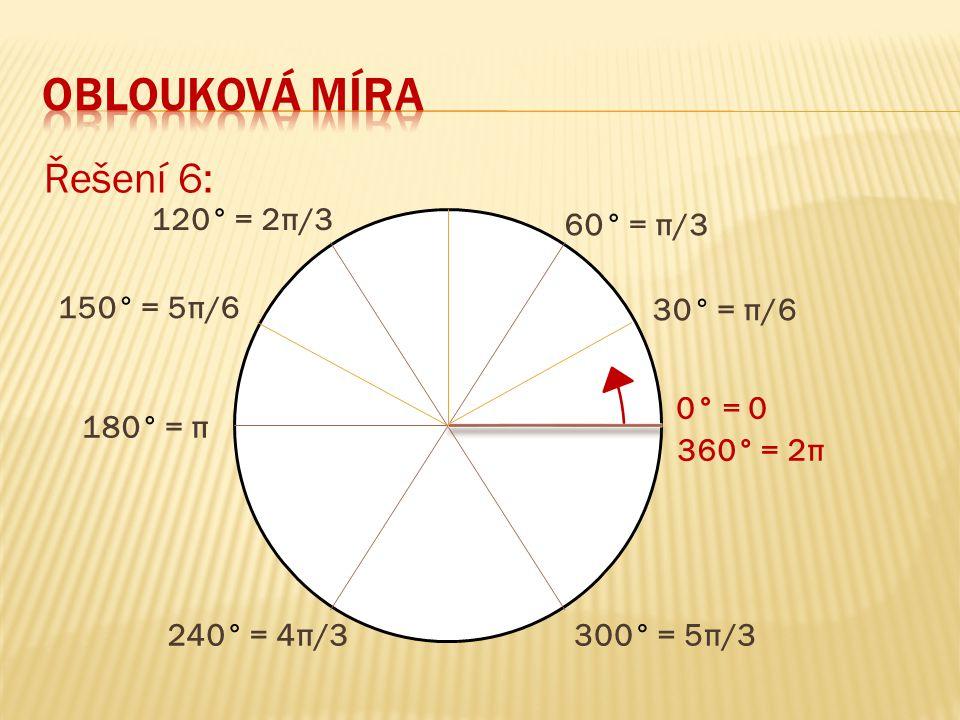 Řešení 6: 360° = 2π 0° = 0 60° = π/3 180° = π 120° = 2π/3 240° = 4π/3300° = 5π/3 30° = π/6 150° = 5π/6