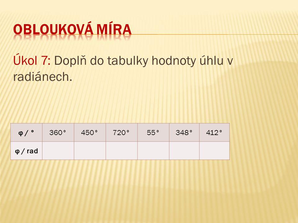 Úkol 7: Doplň do tabulky hodnoty úhlu v radiánech. φ / °360°450°720°55°348°412° φ / rad