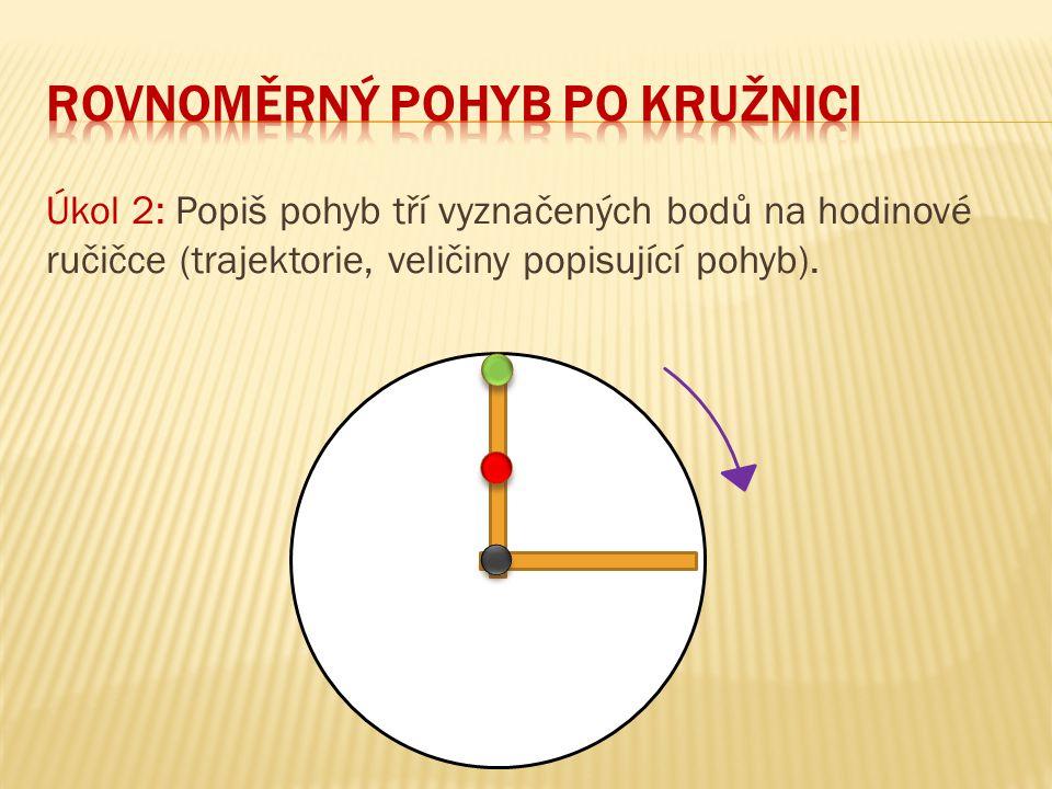 Úkol 2: Popiš pohyb tří vyznačených bodů na hodinové ručičce (trajektorie, veličiny popisující pohyb).