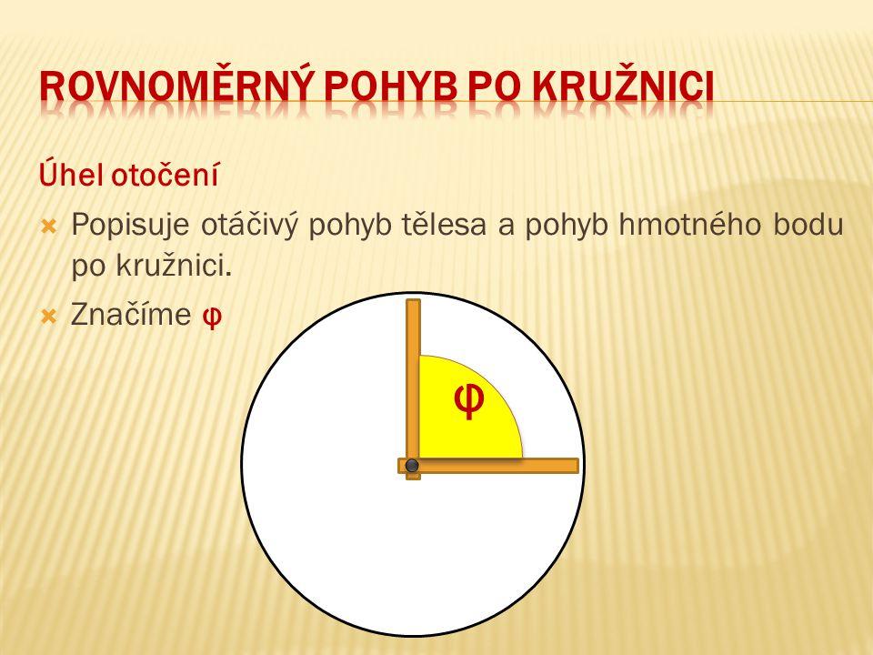 Úhel otočení  Popisuje otáčivý pohyb tělesa a pohyb hmotného bodu po kružnici.  Značíme φ φ