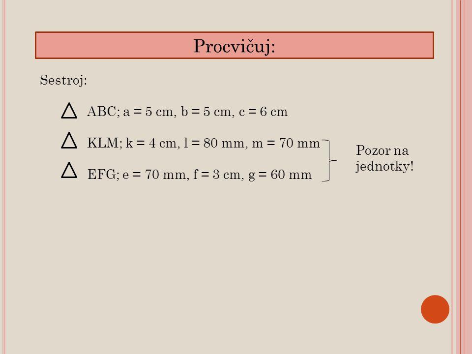 Procvičuj: Sestroj: ABC; a = 5 cm, b = 5 cm, c = 6 cm KLM; k = 4 cm, l = 80 mm, m = 70 mm EFG; e = 70 mm, f = 3 cm, g = 60 mm Pozor na jednotky!