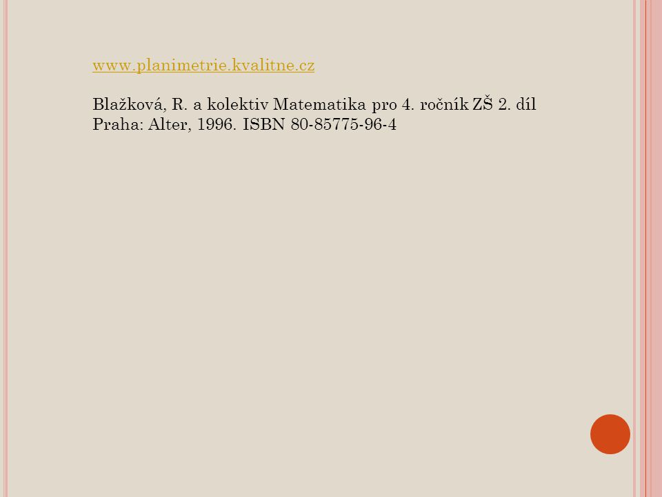www.planimetrie.kvalitne.cz Blažková, R. a kolektiv Matematika pro 4. ročník ZŠ 2. díl Praha: Alter, 1996. ISBN 80-85775-96-4