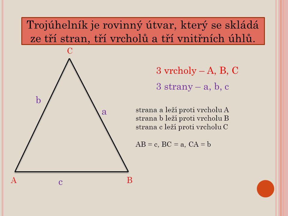 Trojúhelník je rovinný útvar, který se skládá ze tří stran, tří vrcholů a tří vnitřních úhlů. C BA a c b 3 vrcholy – A, B, C 3 strany – a, b, c strana