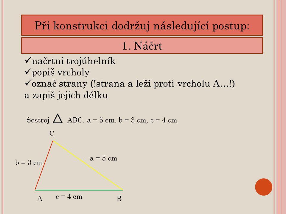 Při konstrukci dodržuj následující postup: 1. Náčrt načrtni trojúhelník popiš vrcholy označ strany (!strana a leží proti vrcholu A…!) a zapiš jejich d