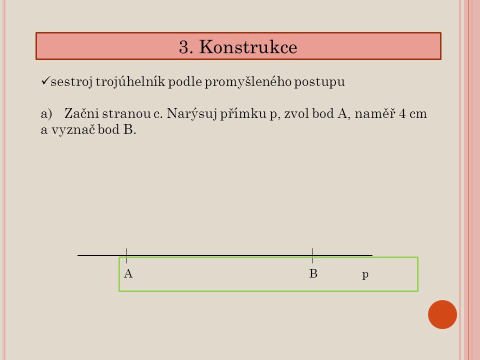 3. Konstrukce sestroj trojúhelník podle promyšleného postupu a)Začni stranou c. Narýsuj přímku p, zvol bod A, naměř 4 cm a vyznač bod B. ABp