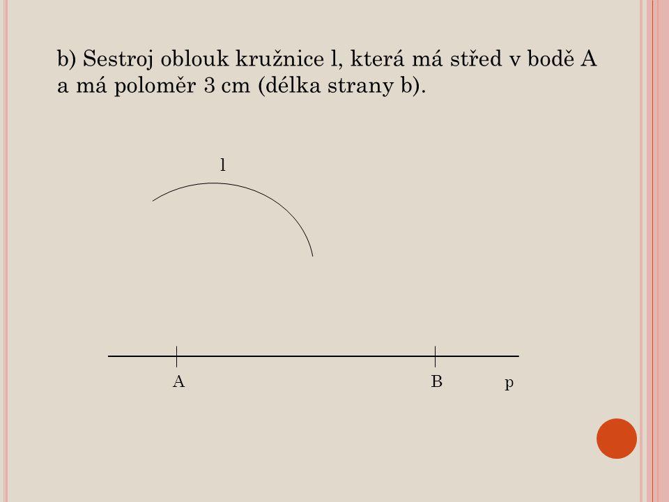 b) Sestroj oblouk kružnice l, která má střed v bodě A a má poloměr 3 cm (délka strany b). ABp l