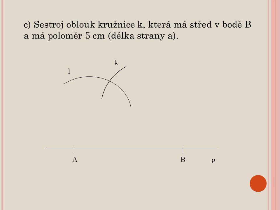 ABp k c) Sestroj oblouk kružnice k, která má střed v bodě B a má poloměr 5 cm (délka strany a). l
