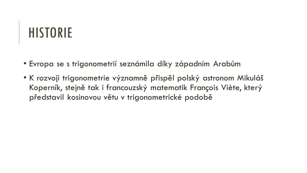 HISTORIE Evropa se s trigonometrií seznámila díky západním Arabům K rozvoji trigonometrie významně přispěl polský astronom Mikuláš Koperník, stejně tak i francouzský matematik François Viète, který představil kosinovou větu v trigonometrické podobě