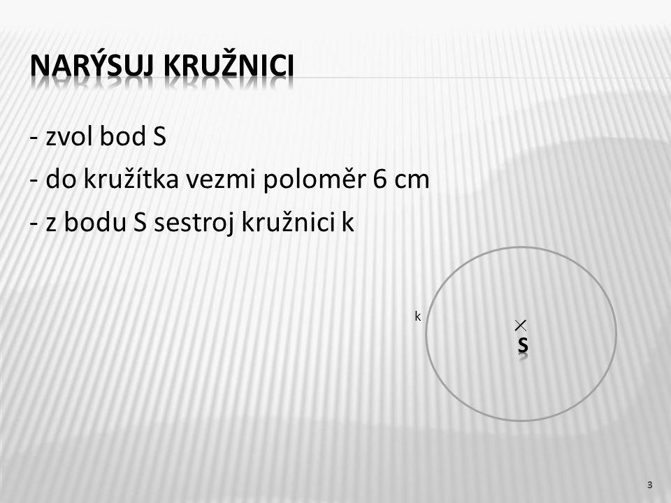 - zvol bod S - do kružítka vezmi poloměr 6 cm - z bodu S sestroj kružnici k 3 k