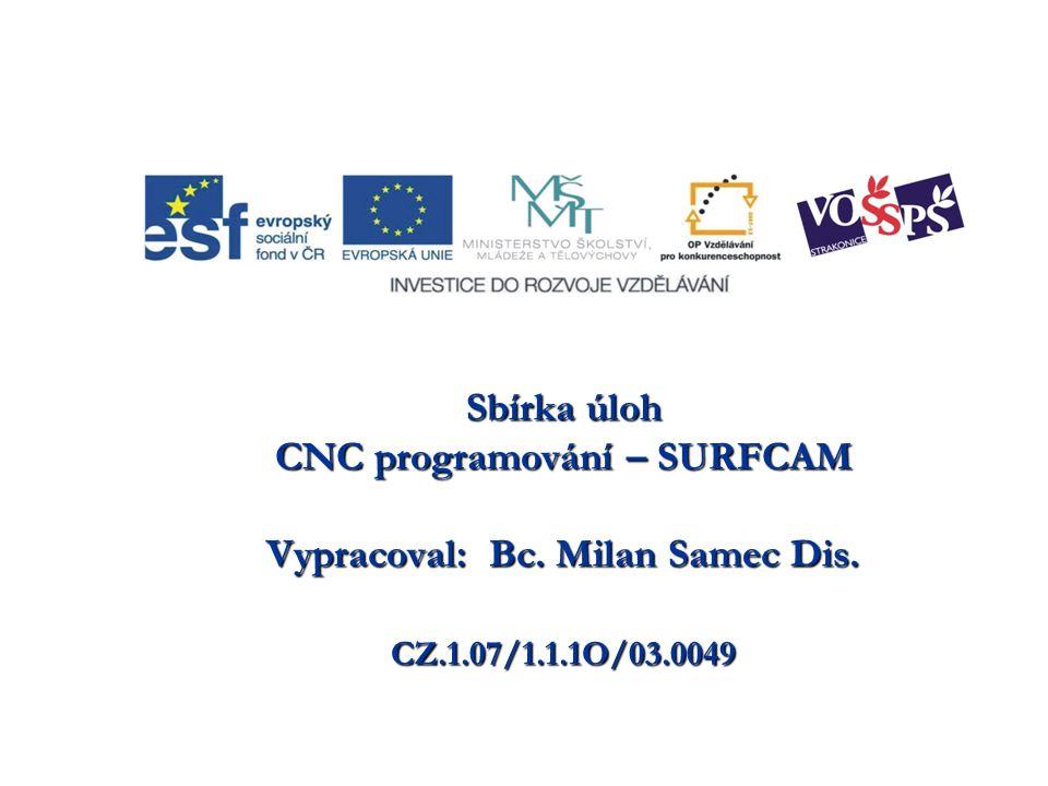 Sbírka úloh CNC programování – SURFCAM Vypracoval: Bc. Milan Samec Dis. CZ.1.07/1.1.1O/03.0049