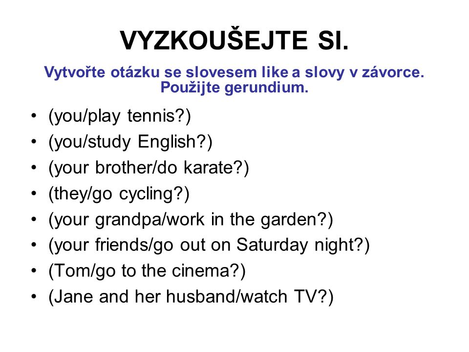 (you/play tennis ) (you/study English ) (your brother/do karate ) (they/go cycling ) (your grandpa/work in the garden ) (your friends/go out on Saturday night ) (Tom/go to the cinema ) (Jane and her husband/watch TV ) VYZKOUŠEJTE SI.