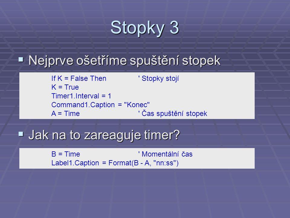 Stopky 3  Nejprve ošetříme spuštění stopek  Jak na to zareaguje timer? If K = False Then ' Stopky stojí K = True Timer1.Interval = 1 Command1.Captio