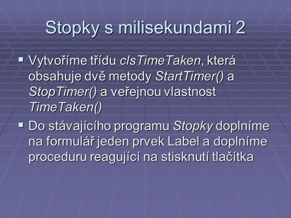 Stopky s milisekundami 2  Vytvoříme třídu clsTimeTaken, která obsahuje dvě metody StartTimer() a StopTimer() a veřejnou vlastnost TimeTaken()  Do stávajícího programu Stopky doplníme na formulář jeden prvek Label a doplníme proceduru reagující na stisknutí tlačítka