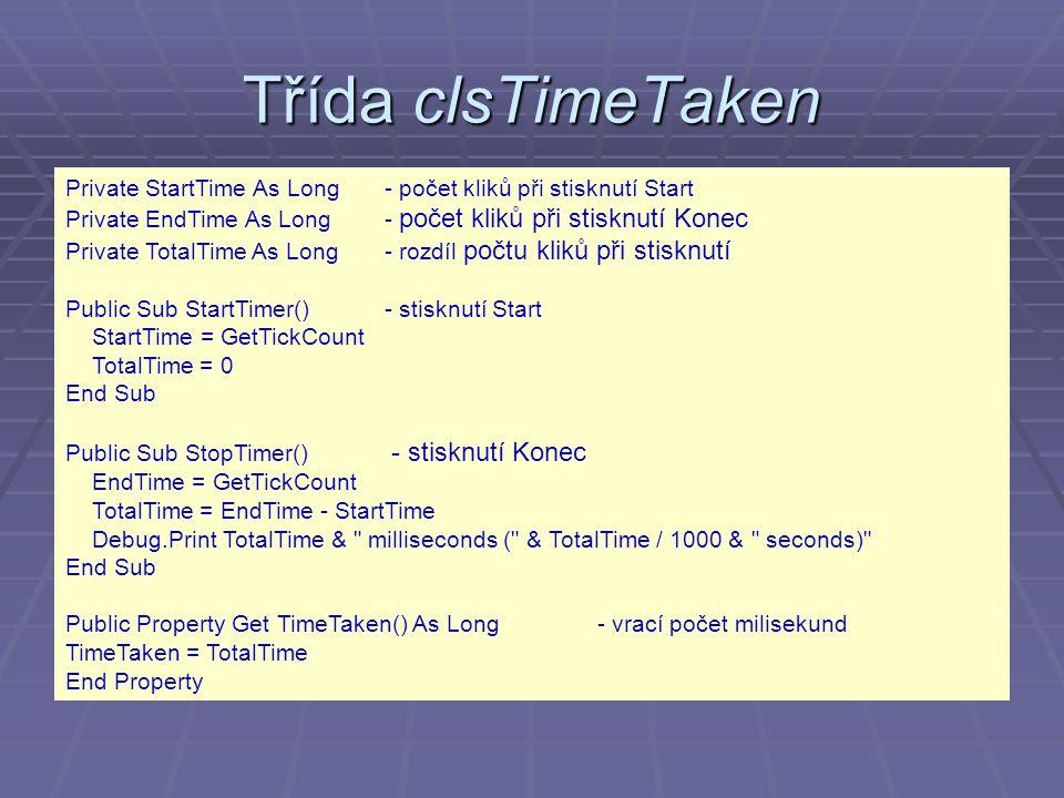 Třída clsTimeTaken Private StartTime As Long - počet kliků při stisknutí Start Private EndTime As Long - počet kliků při stisknutí Konec Private TotalTime As Long - rozdíl počtu kliků při stisknutí Public Sub StartTimer()- stisknutí Start StartTime = GetTickCount TotalTime = 0 End Sub Public Sub StopTimer() - stisknutí Konec EndTime = GetTickCount TotalTime = EndTime - StartTime Debug.Print TotalTime & milliseconds ( & TotalTime / 1000 & seconds) End Sub Public Property Get TimeTaken() As Long- vrací počet milisekund TimeTaken = TotalTime End Property