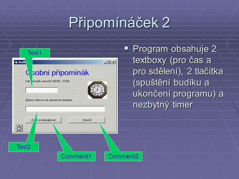 Připomínáček 2  Program obsahuje 2 textboxy (pro čas a pro sdělení), 2 tlačítka (spuštění budíku a ukončení programu) a nezbytný timer Text1 Text2 Command1Command2