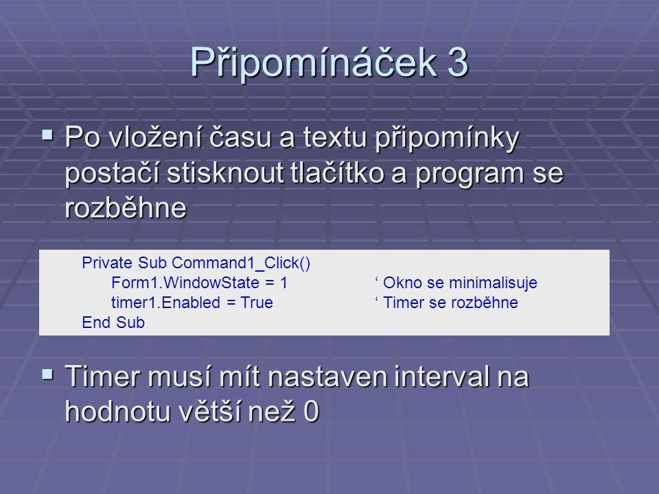 Připomínáček 3  Po vložení času a textu připomínky postačí stisknout tlačítko a program se rozběhne  Timer musí mít nastaven interval na hodnotu větší než 0 Private Sub Command1_Click() Form1.WindowState = 1' Okno se minimalisuje timer1.Enabled = True' Timer se rozběhne End Sub