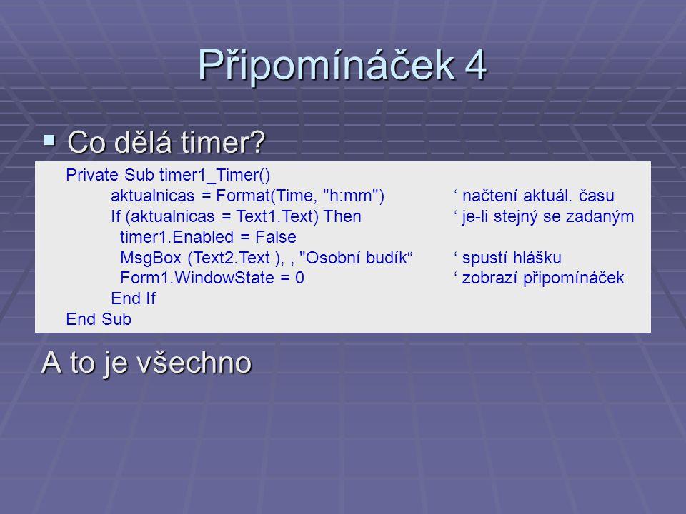 Připomínáček 4  Co dělá timer? A to je všechno Private Sub timer1_Timer() aktualnicas = Format(Time,