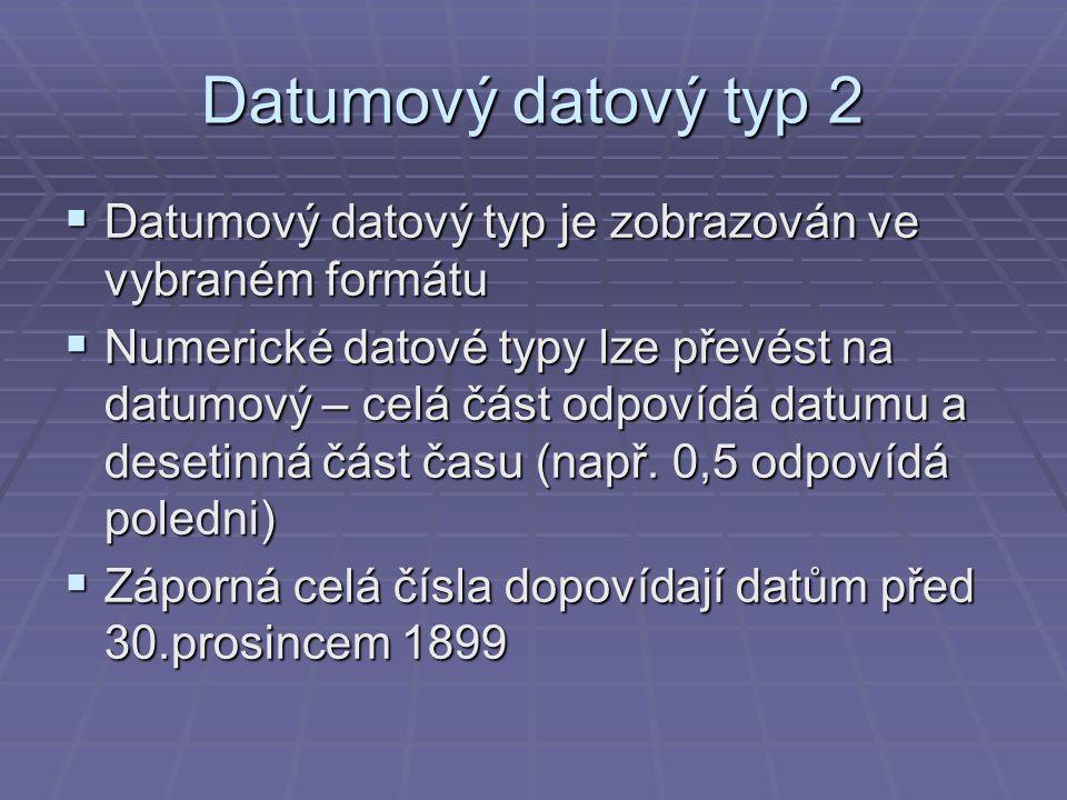 Datumový datový typ 2  Datumový datový typ je zobrazován ve vybraném formátu  Numerické datové typy lze převést na datumový – celá část odpovídá datumu a desetinná část času (např.