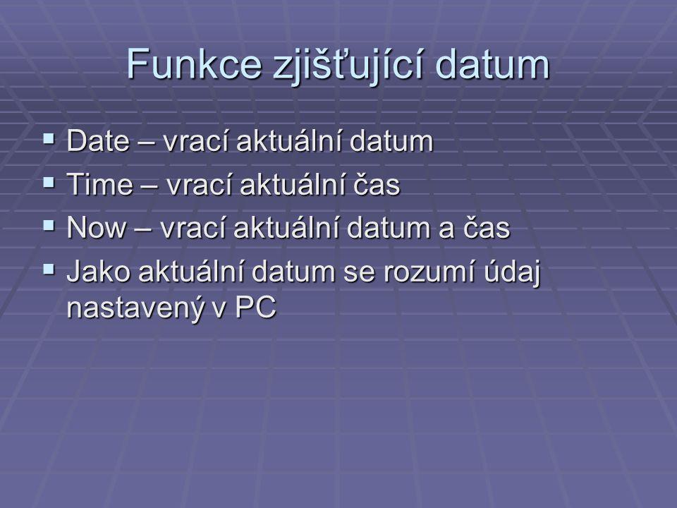 Funkce zjišťující datum  Date – vrací aktuální datum  Time – vrací aktuální čas  Now – vrací aktuální datum a čas  Jako aktuální datum se rozumí údaj nastavený v PC