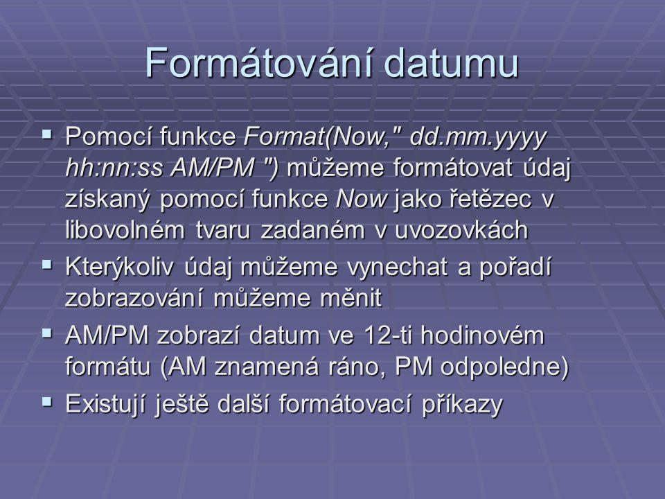 Formátování datumu  Pomocí funkce Format(Now, dd.mm.yyyy hh:nn:ss AM/PM ) můžeme formátovat údaj získaný pomocí funkce Now jako řetězec v libovolném tvaru zadaném v uvozovkách  Kterýkoliv údaj můžeme vynechat a pořadí zobrazování můžeme měnit  AM/PM zobrazí datum ve 12-ti hodinovém formátu (AM znamená ráno, PM odpoledne)  Existují ještě další formátovací příkazy
